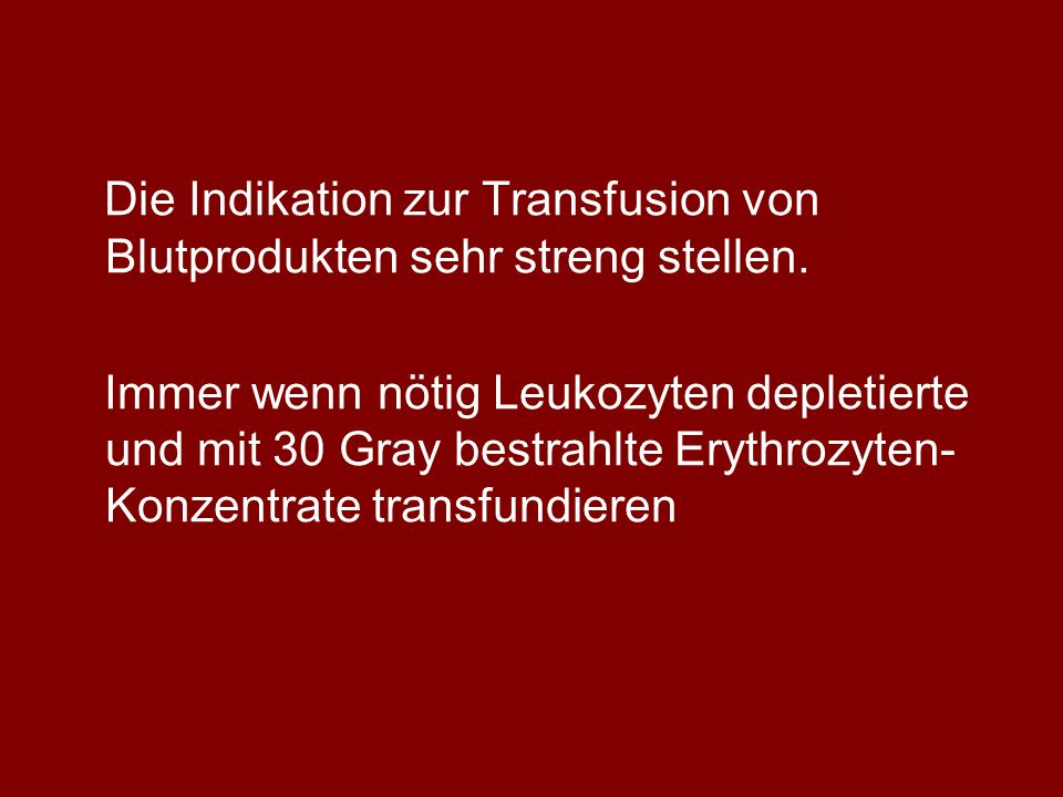 Die Indikation zur Transfusion von Blutprodukten sehr streng stellen.