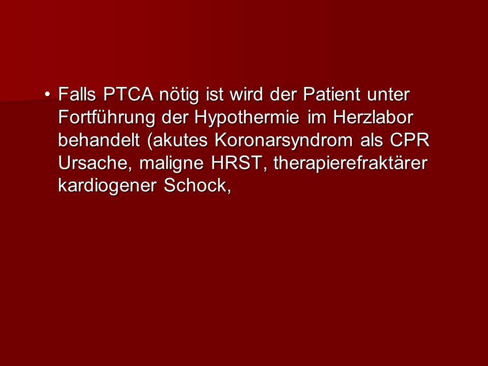 Falls PTCA nötig ist wird der Patient unter Fortführung der Hypothermie im Herzlabor behandelt (akutes Koronarsyndrom als CPR Ursache, maligne HRST, therapierefraktärer kardiogener Schock,