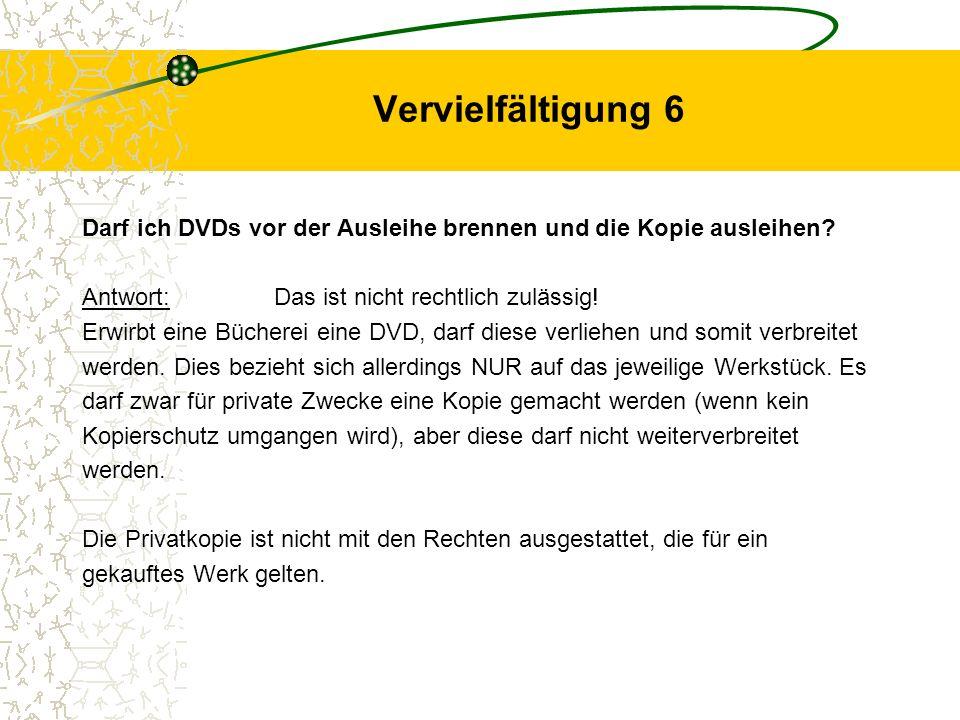 Vervielfältigung 6 Darf ich DVDs vor der Ausleihe brennen und die Kopie ausleihen Antwort: Das ist nicht rechtlich zulässig!