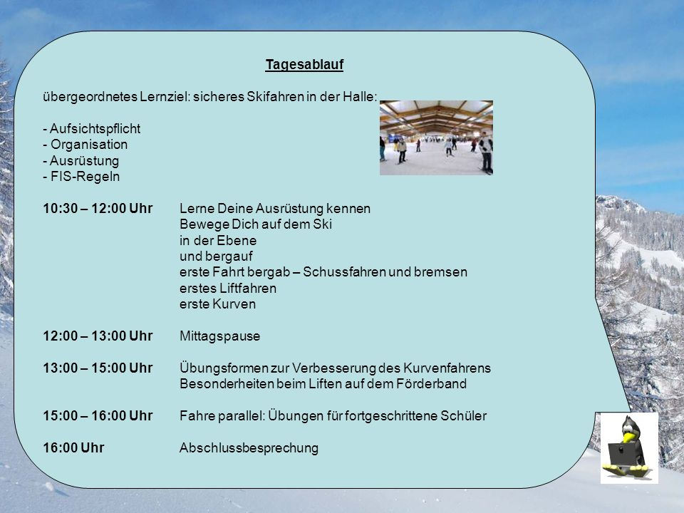 Tagesablauf übergeordnetes Lernziel: sicheres Skifahren in der Halle: - Aufsichtspflicht. - Organisation.