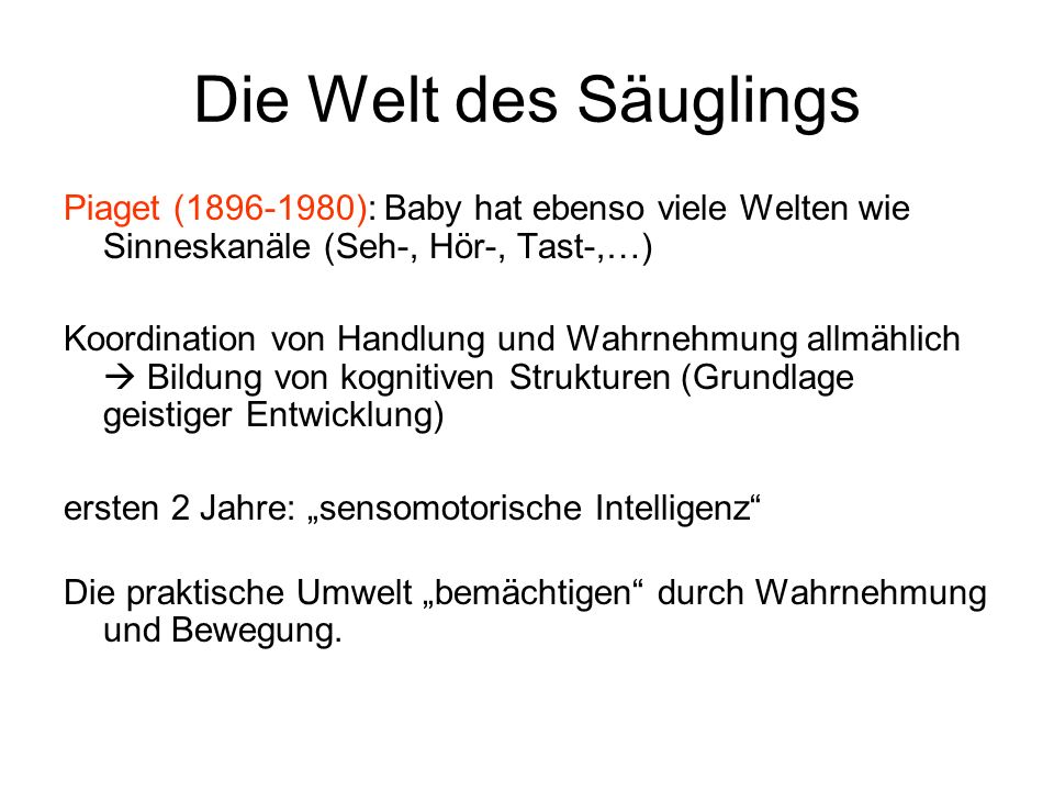 Die Welt des Säuglings Piaget (1896-1980): Baby hat ebenso viele Welten wie Sinneskanäle (Seh-, Hör-, Tast-,…)