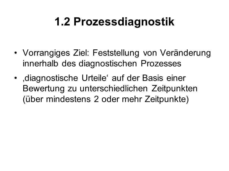 1.2 Prozessdiagnostik Vorrangiges Ziel: Feststellung von Veränderung innerhalb des diagnostischen Prozesses.