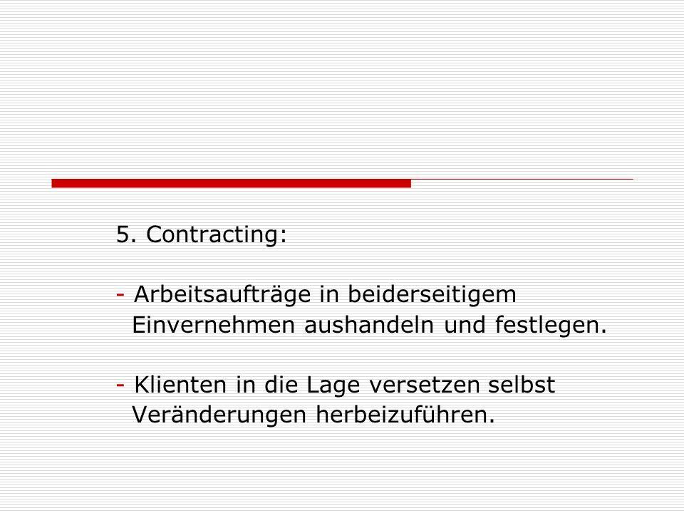 5. Contracting: Arbeitsaufträge in beiderseitigem. Einvernehmen aushandeln und festlegen. Klienten in die Lage versetzen selbst.