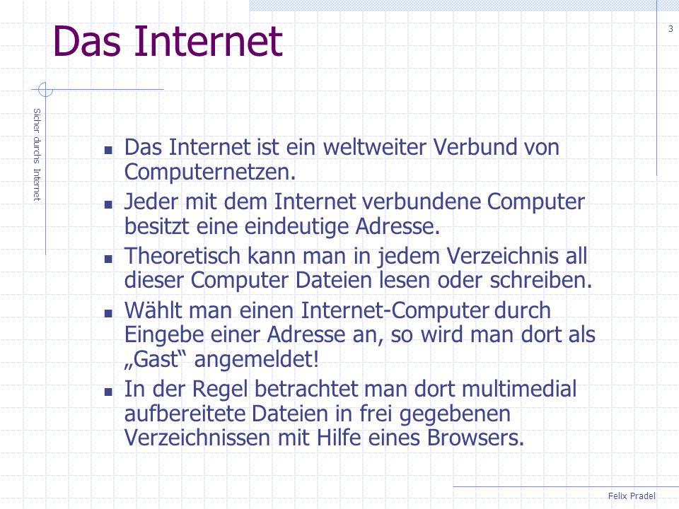 Das Internet Das Internet ist ein weltweiter Verbund von Computernetzen. Jeder mit dem Internet verbundene Computer besitzt eine eindeutige Adresse.