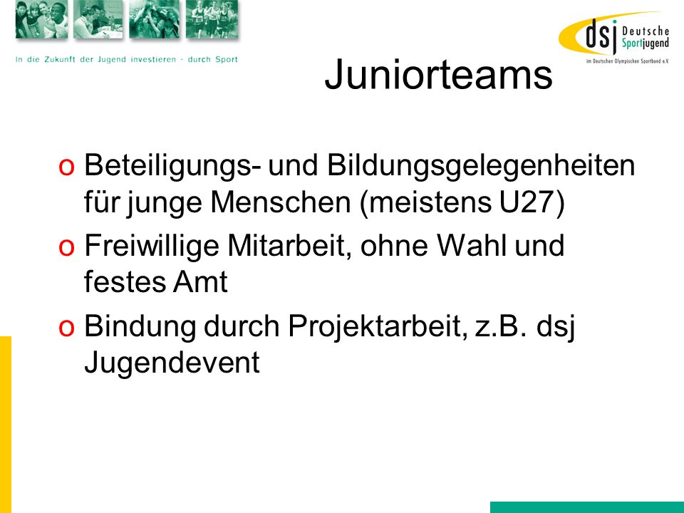 Juniorteams Beteiligungs- und Bildungsgelegenheiten für junge Menschen (meistens U27) Freiwillige Mitarbeit, ohne Wahl und festes Amt.