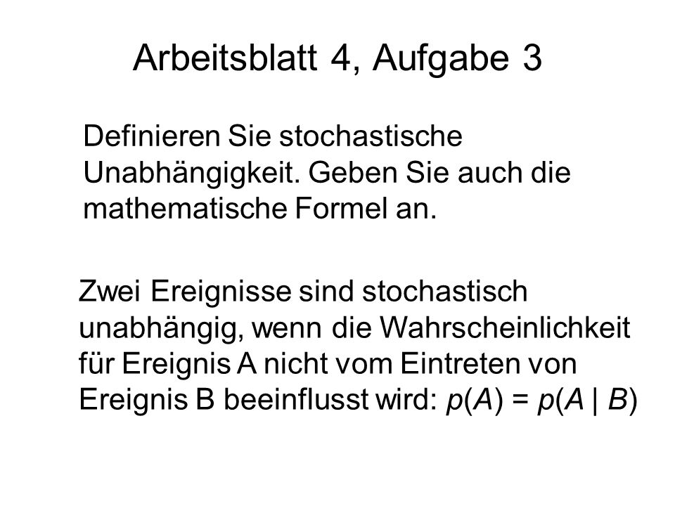 Arbeitsblatt 4, Aufgabe 3 Definieren Sie stochastische Unabhängigkeit. Geben Sie auch die mathematische Formel an.