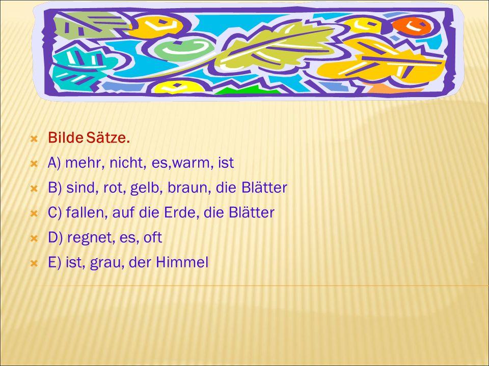 Bilde Sätze. A) mehr, nicht, es,warm, ist. B) sind, rot, gelb, braun, die Blätter. C) fallen, auf die Erde, die Blätter.