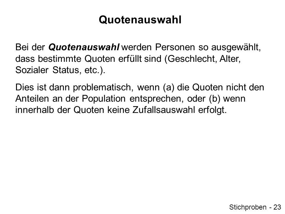 Quotenauswahl Bei der Quotenauswahl werden Personen so ausgewählt, dass bestimmte Quoten erfüllt sind (Geschlecht, Alter, Sozialer Status, etc.).