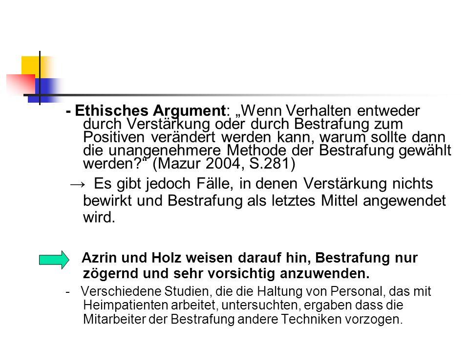 """- Ethisches Argument: """"Wenn Verhalten entweder durch Verstärkung oder durch Bestrafung zum Positiven verändert werden kann, warum sollte dann die unangenehmere Methode der Bestrafung gewählt werden (Mazur 2004, S.281)"""