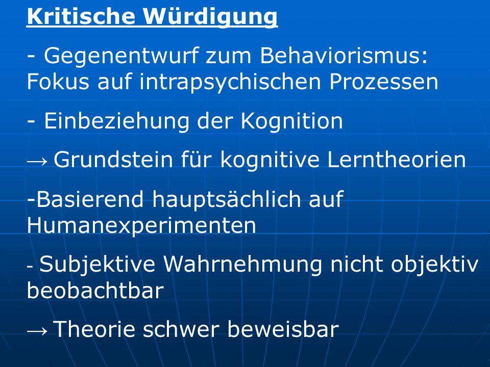 Kritische Würdigung Gegenentwurf zum Behaviorismus: Fokus auf intrapsychischen Prozessen. Einbeziehung der Kognition.