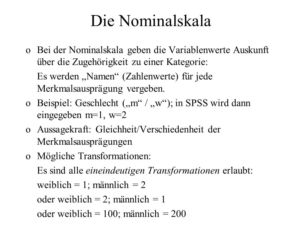 Die Nominalskala Bei der Nominalskala geben die Variablenwerte Auskunft über die Zugehörigkeit zu einer Kategorie: