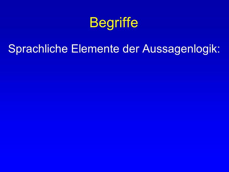Begriffe Sprachliche Elemente der Aussagenlogik: