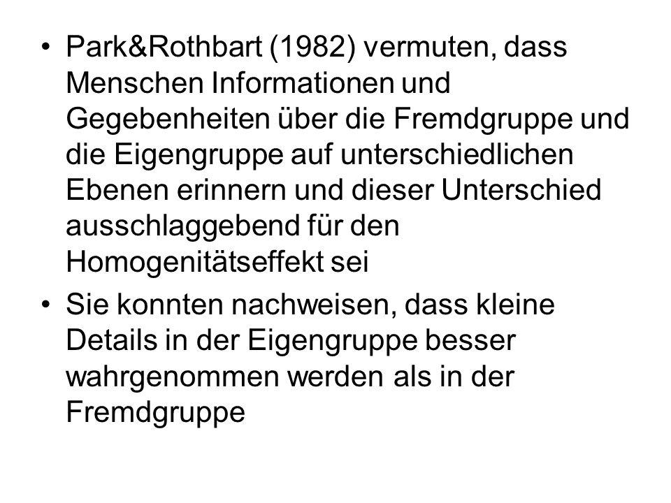 Park&Rothbart (1982) vermuten, dass Menschen Informationen und Gegebenheiten über die Fremdgruppe und die Eigengruppe auf unterschiedlichen Ebenen erinnern und dieser Unterschied ausschlaggebend für den Homogenitätseffekt sei