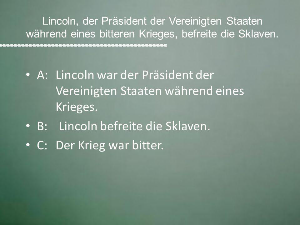 B: Lincoln befreite die Sklaven. C: Der Krieg war bitter.
