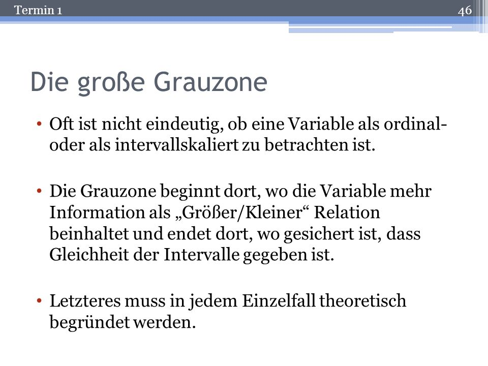 Die große Grauzone Oft ist nicht eindeutig, ob eine Variable als ordinal- oder als intervallskaliert zu betrachten ist.
