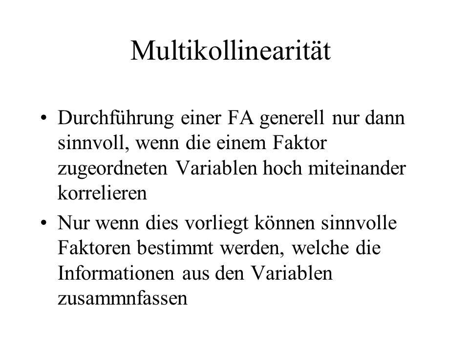 Multikollinearität Durchführung einer FA generell nur dann sinnvoll, wenn die einem Faktor zugeordneten Variablen hoch miteinander korrelieren.