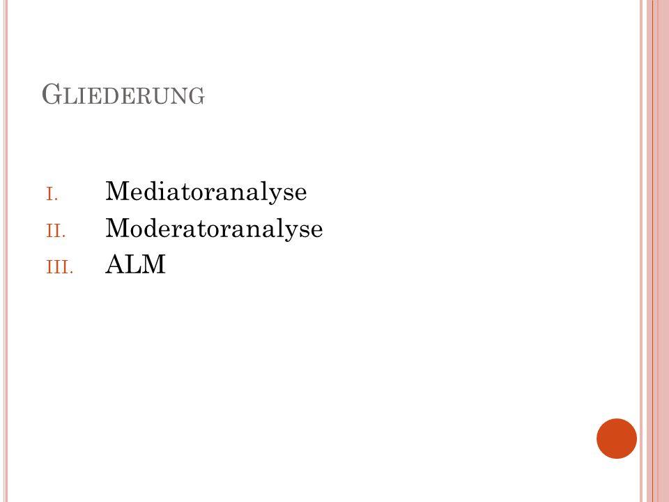 Gliederung Mediatoranalyse Moderatoranalyse ALM