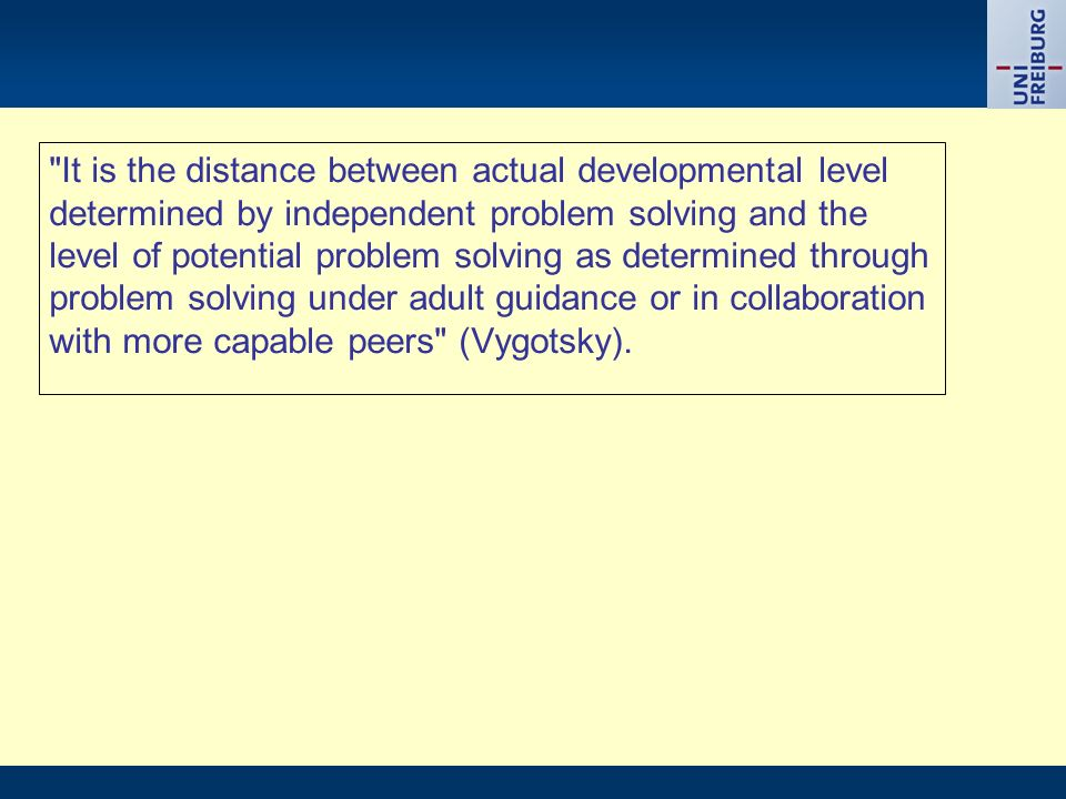It is the distance between actual developmental level determined by independent problem solving and the level of potential problem solving as determined through problem solving under adult guidance or in collaboration with more capable peers (Vygotsky).