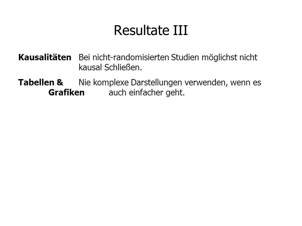 Resultate III Kausalitäten Bei nicht-randomisierten Studien möglichst nicht kausal Schließen.