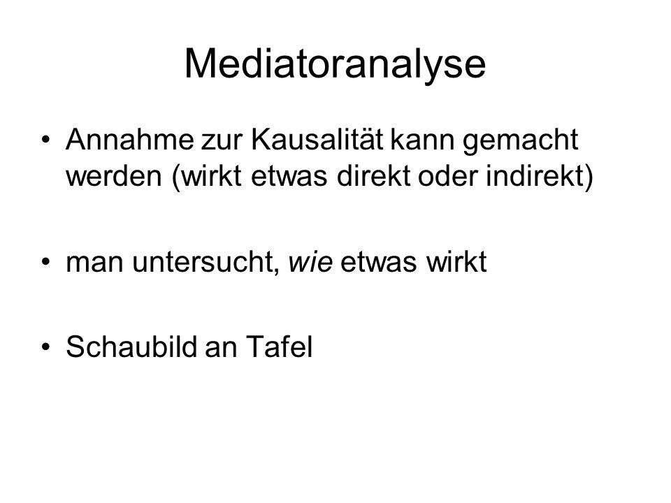 Mediatoranalyse Annahme zur Kausalität kann gemacht werden (wirkt etwas direkt oder indirekt) man untersucht, wie etwas wirkt.
