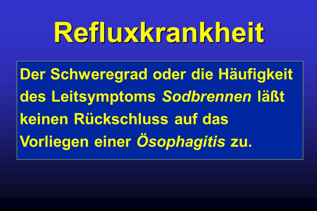 RefluxkrankheitDer Schweregrad oder die Häufigkeit des Leitsymptoms Sodbrennen läßt keinen Rückschluss auf das Vorliegen einer Ösophagitis zu.