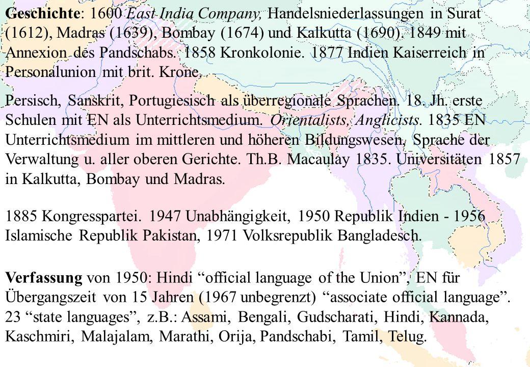 Geschichte: 1600 East India Company, Handelsniederlassungen in Surat (1612), Madras (1639), Bombay (1674) und Kalkutta (1690). 1849 mit Annexion des Pandschabs. 1858 Kronkolonie. 1877 Indien Kaiserreich in Personalunion mit brit. Krone.