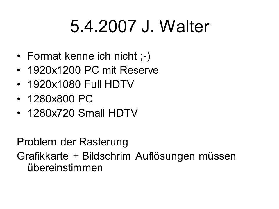 5.4.2007 J. Walter Format kenne ich nicht ;-) 1920x1200 PC mit Reserve