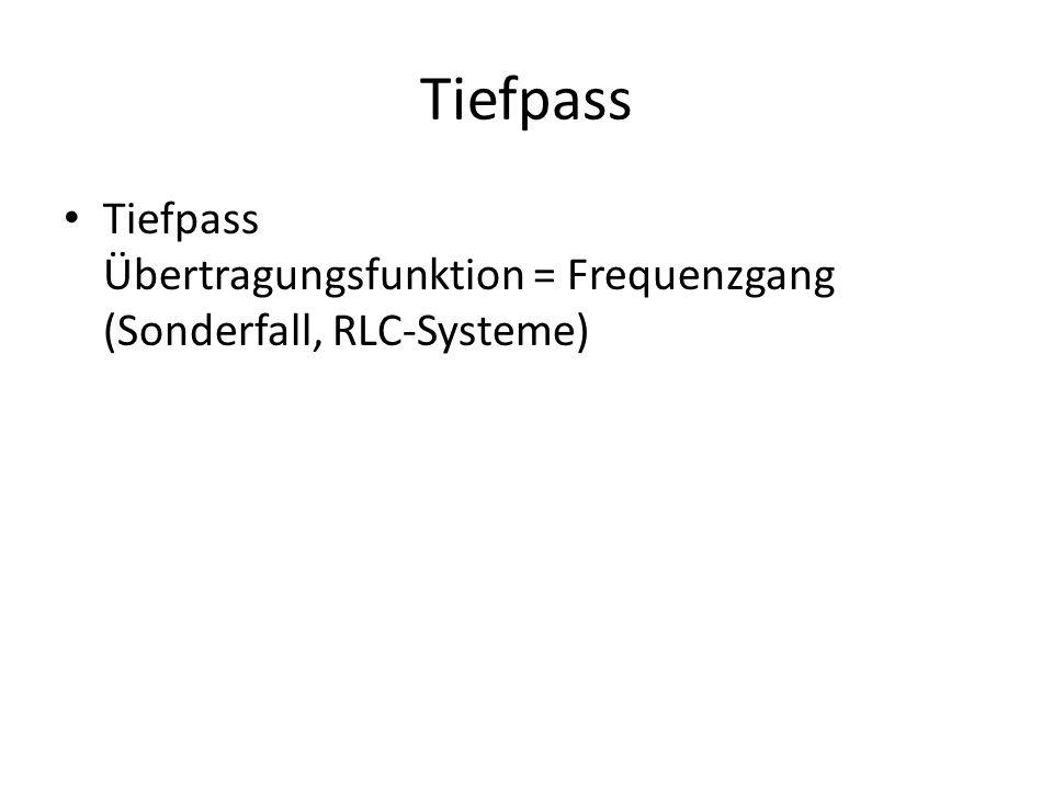 Tiefpass Tiefpass Übertragungsfunktion = Frequenzgang (Sonderfall, RLC-Systeme)