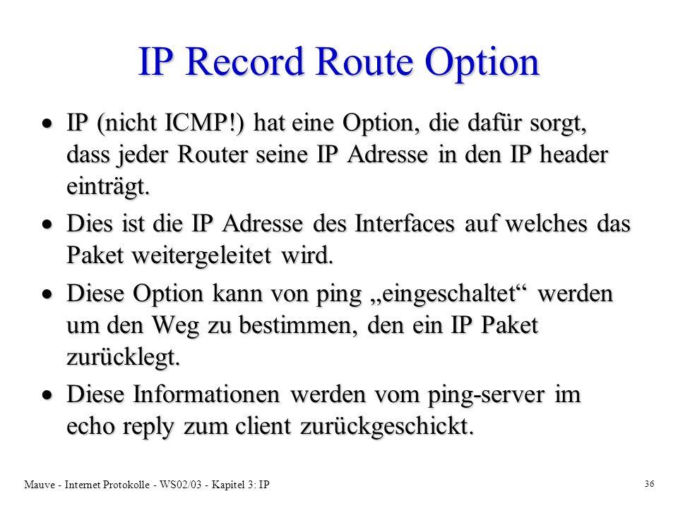 IP Record Route Option IP (nicht ICMP!) hat eine Option, die dafür sorgt, dass jeder Router seine IP Adresse in den IP header einträgt.
