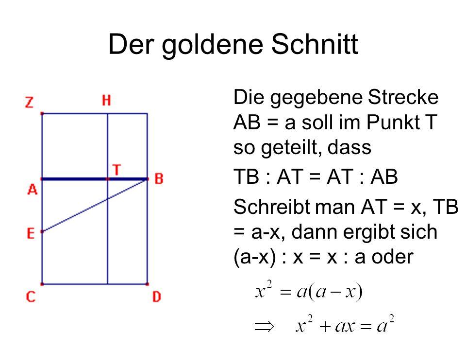 Der goldene Schnitt Die gegebene Strecke AB = a soll im Punkt T so geteilt, dass. TB : AT = AT : AB.