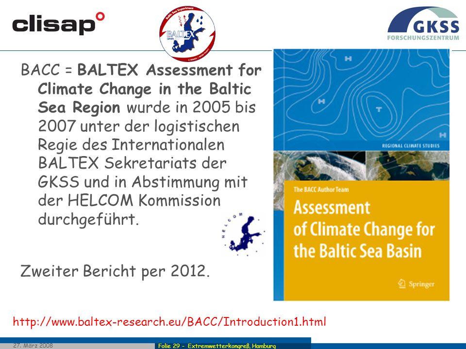 BACC = BALTEX Assessment for Climate Change in the Baltic Sea Region wurde in 2005 bis 2007 unter der logistischen Regie des Internationalen BALTEX Sekretariats der GKSS und in Abstimmung mit der HELCOM Kommission durchgeführt.