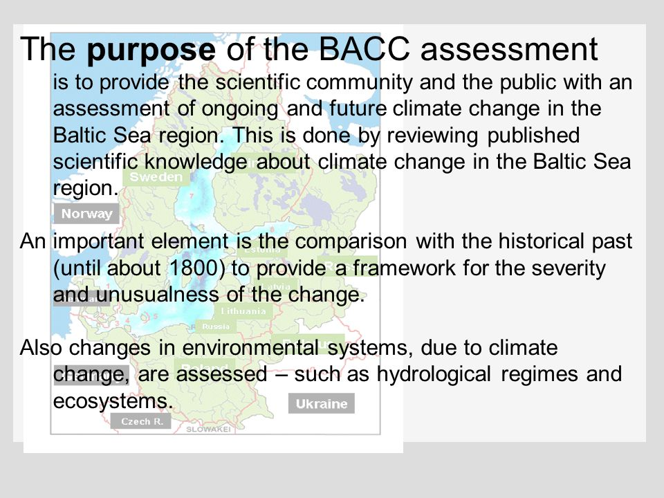 The purpose of the BACC assessment is to provide the scientific community and the public with an assessment of ongoing and future climate change in the Baltic Sea region. This is done by reviewing published scientific knowledge about climate change in the Baltic Sea region.