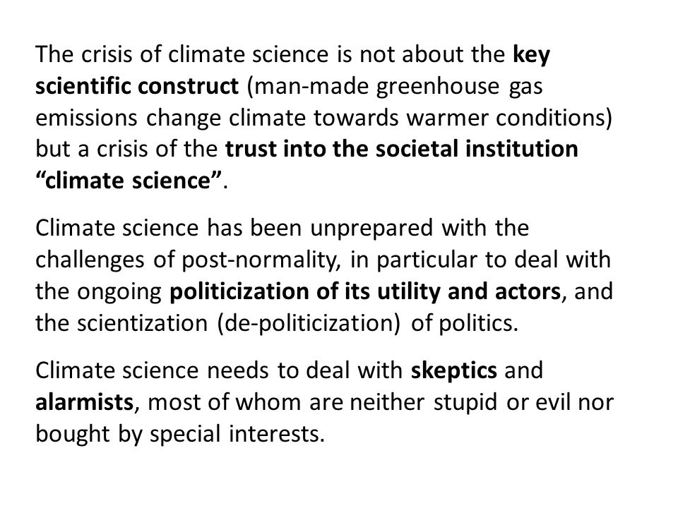 The crisis of climate science is not about the key scientific construct (man-made greenhouse gas emissions change climate towards warmer conditions) but a crisis of the trust into the societal institution climate science .