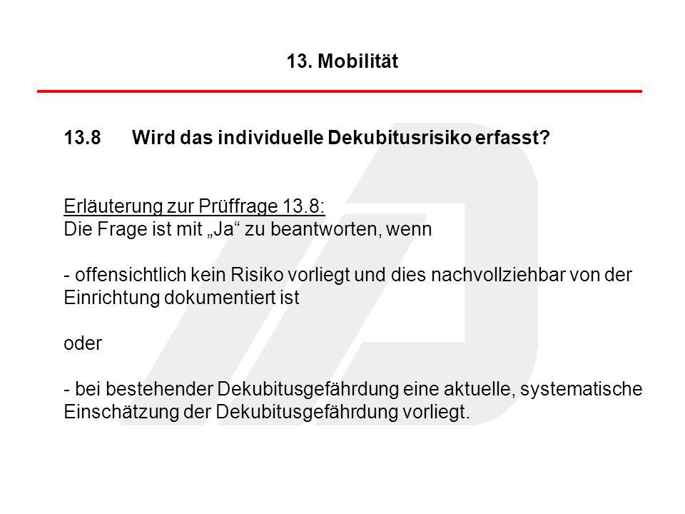 """13. Mobilität 13.8 Wird das individuelle Dekubitusrisiko erfasst Erläuterung zur Prüffrage 13.8: Die Frage ist mit """"Ja zu beantworten, wenn."""