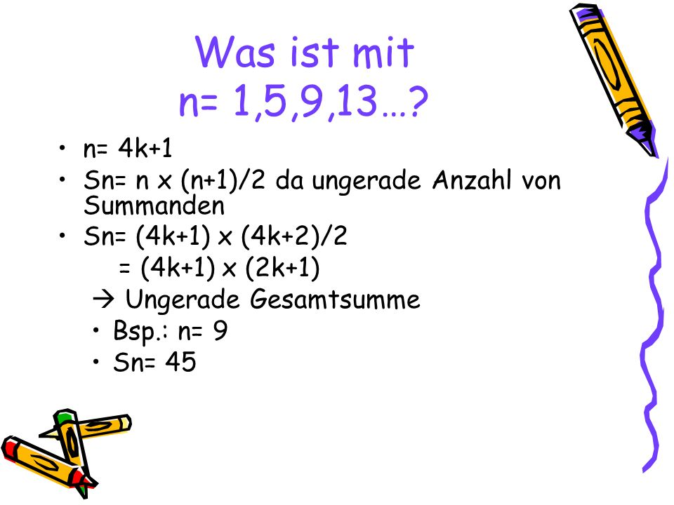Was ist mit n= 1,5,9,13… n= 4k+1. Sn= n x (n+1)/2 da ungerade Anzahl von Summanden. Sn= (4k+1) x (4k+2)/2.