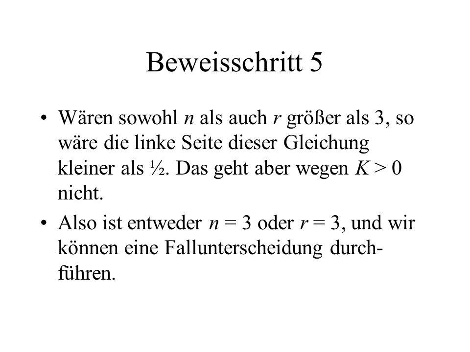 Beweisschritt 5 Wären sowohl n als auch r größer als 3, so wäre die linke Seite dieser Gleichung kleiner als ½. Das geht aber wegen K > 0 nicht.