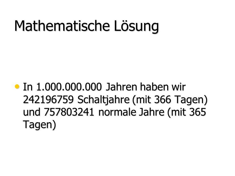 Mathematische Lösung In 1.000.000.000 Jahren haben wir 242196759 Schaltjahre (mit 366 Tagen) und 757803241 normale Jahre (mit 365 Tagen)