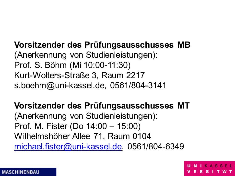 Vorsitzender des Prüfungsausschusses MB (Anerkennung von Studienleistungen): Prof. S. Böhm (Mi 10:00-11:30) Kurt-Wolters-Straße 3, Raum 2217 s.boehm@uni-kassel.de, 0561/804-3141 Vorsitzender des Prüfungsausschusses MT Prof. M. Fister (Do 14:00 – 15:00) Wilhelmshöher Allee 71, Raum 0104 michael.fister@uni-kassel.de, 0561/804-6349