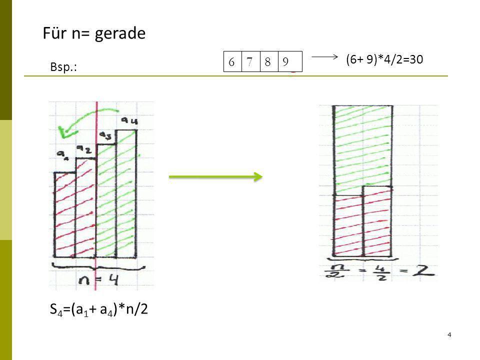 Für n= gerade 6 7 8 9 (6+ 9)*4/2=30 Bsp.: S4=(a1+ a4)*n/2
