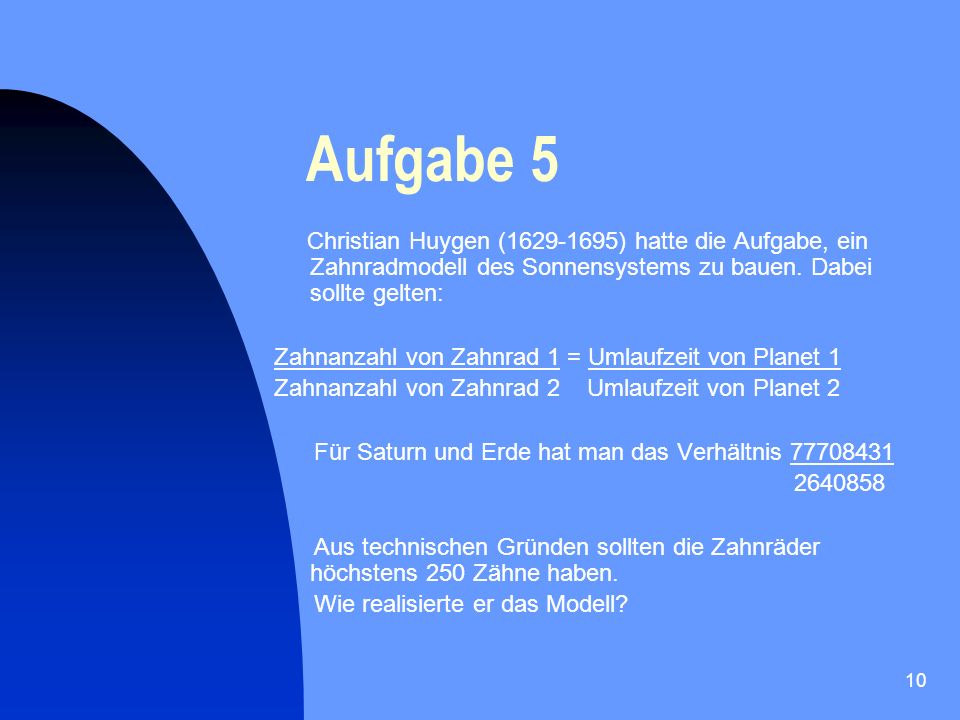 Aufgabe 5 Christian Huygen (1629-1695) hatte die Aufgabe, ein Zahnradmodell des Sonnensystems zu bauen. Dabei sollte gelten: