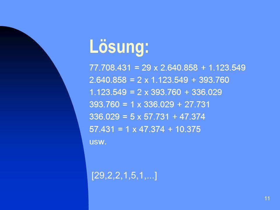 Lösung: 77.708.431 = 29 x 2.640.858 + 1.123.549. 2.640.858 = 2 x 1.123.549 + 393.760. 1.123.549 = 2 x 393.760 + 336.029.