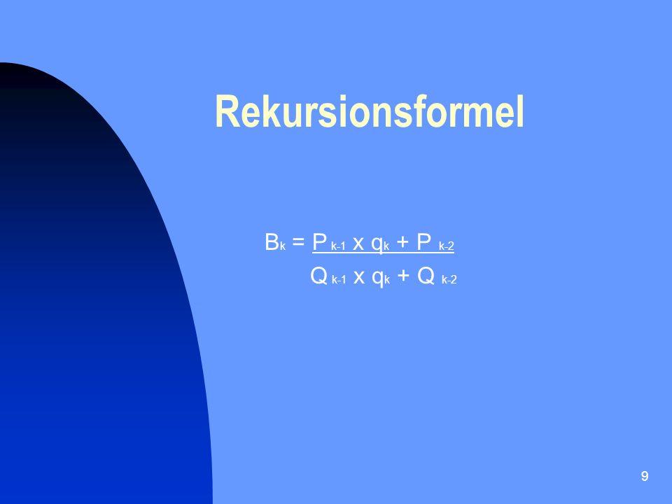 Rekursionsformel Bk = P k-1 x qk + P k-2 Q k-1 x qk + Q k-2