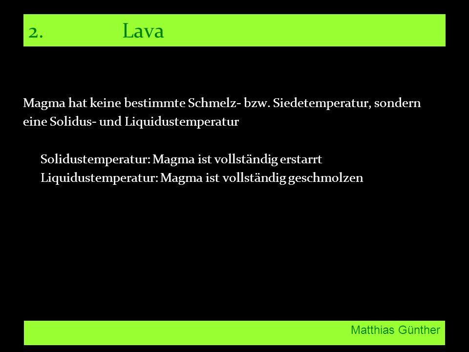 2. Lava Magma hat keine bestimmte Schmelz- bzw. Siedetemperatur, sondern. eine Solidus- und Liquidustemperatur.