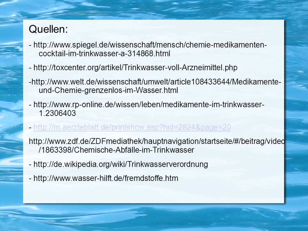 Quellen: - http://www.spiegel.de/wissenschaft/mensch/chemie-medikamenten- cocktail-im-trinkwasser-a-314868.html.