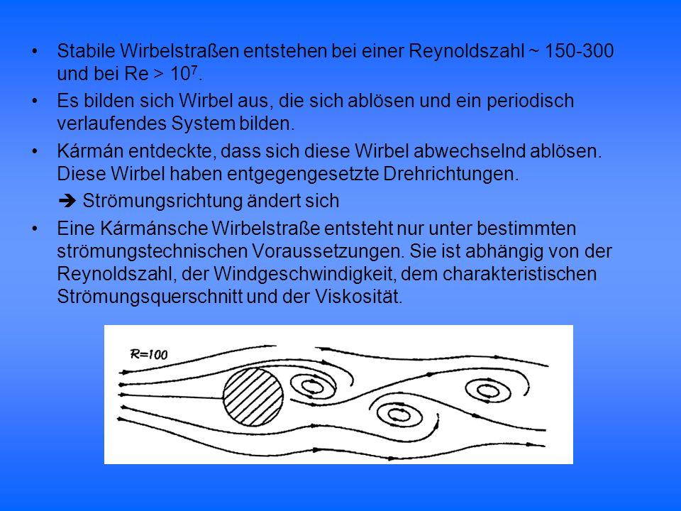 Stabile Wirbelstraßen entstehen bei einer Reynoldszahl ~ 150-300 und bei Re > 107.