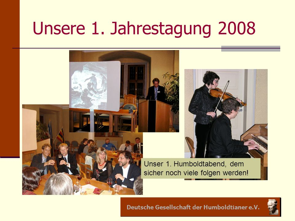 Unsere 1. Jahrestagung 2008 Unser 1. Humboldtabend, dem sicher noch viele folgen werden!