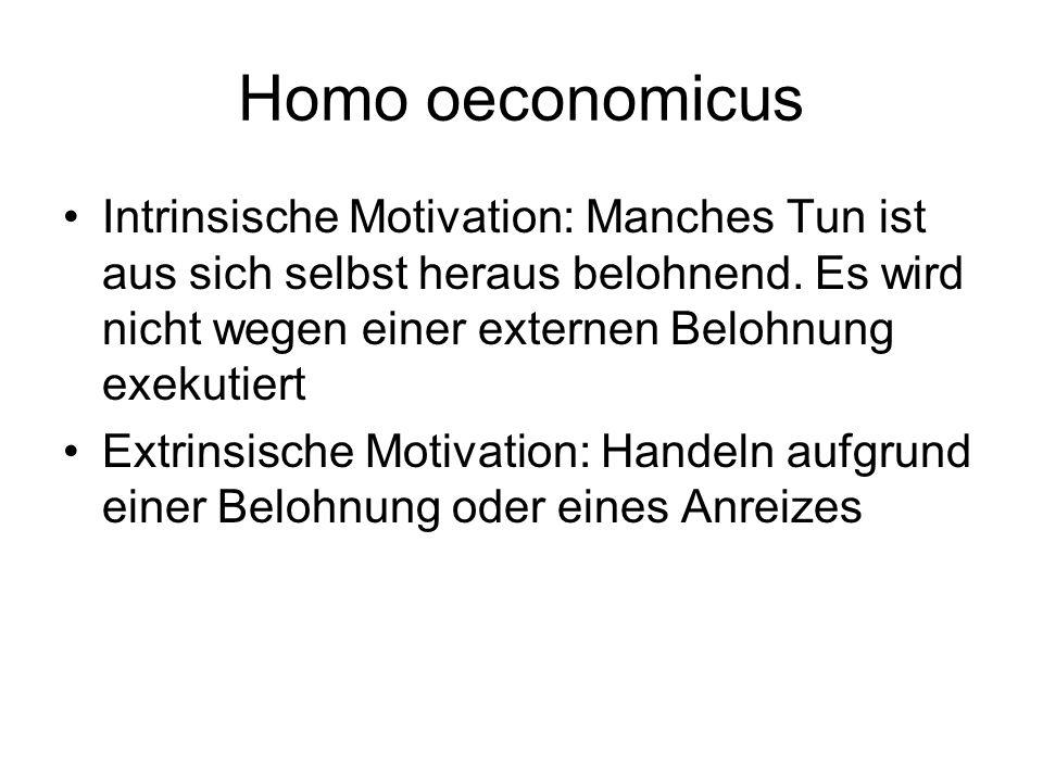 Homo oeconomicus Intrinsische Motivation: Manches Tun ist aus sich selbst heraus belohnend. Es wird nicht wegen einer externen Belohnung exekutiert.