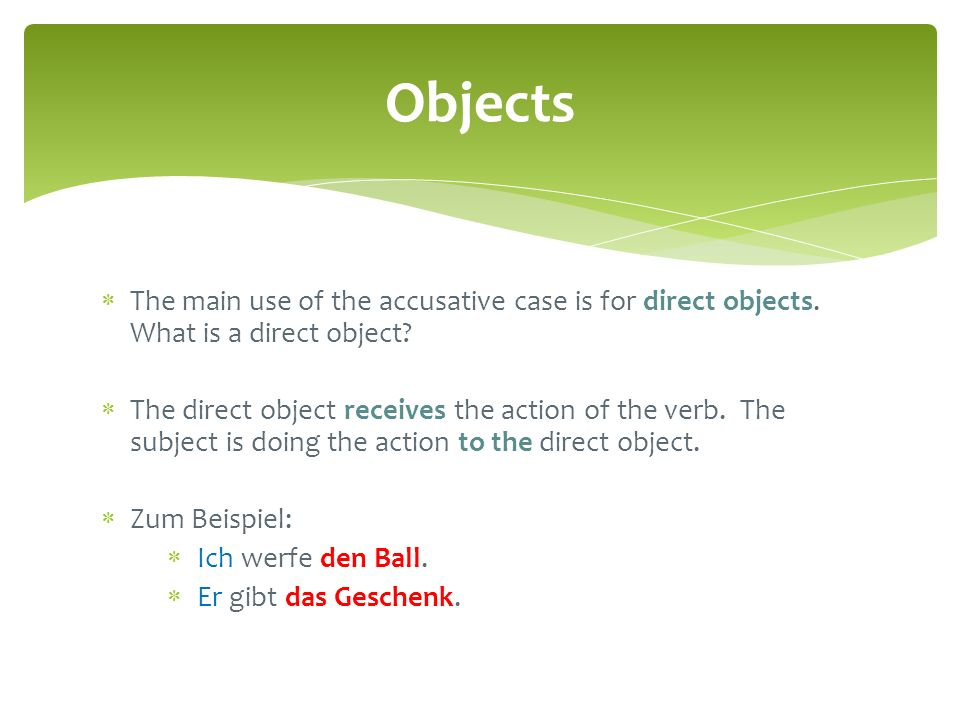 Objects The main use of the accusative case is for direct objects. What is a direct object