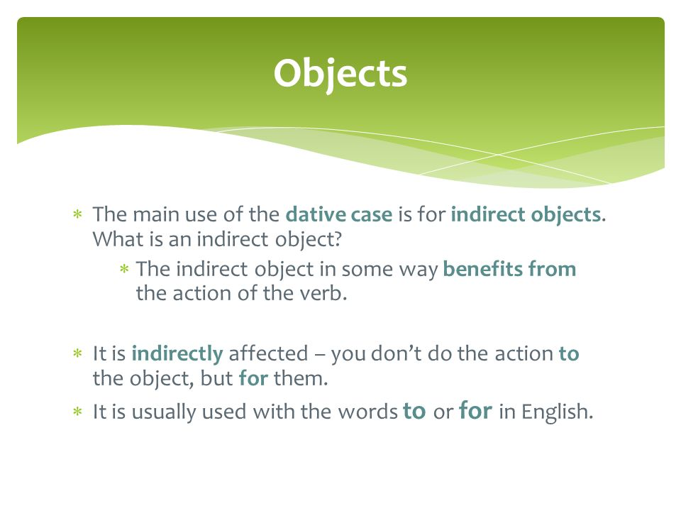 Objects The main use of the dative case is for indirect objects. What is an indirect object