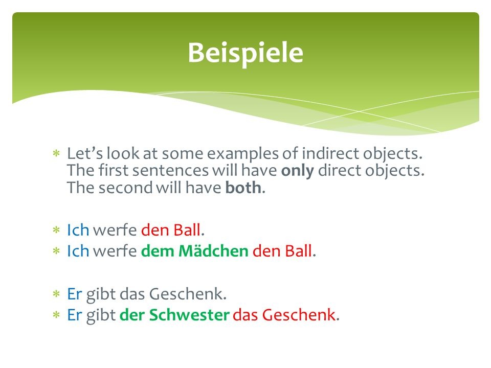 Beispiele Let's look at some examples of indirect objects. The first sentences will have only direct objects. The second will have both.